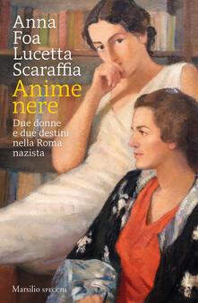 Anime nere. Due donne e due destini nella Roma nazista - Anna Foa,Lucetta Scaraffia - copertina