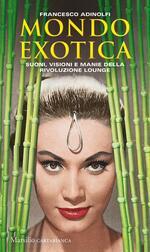 Mondo Exotica. Suoni, visioni e manie della rivoluzione Lounge. Nuova ediz.