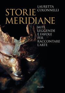 Libro Storie meridiane. Miti, leggende e favole per raccontare l'arte Lauretta Colonnelli