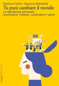 Libro Tu puoi cambiare il mondo. La reputazione personale: promuovere il talento, condividere il valore Gianluca Comin Gianluca Giansante
