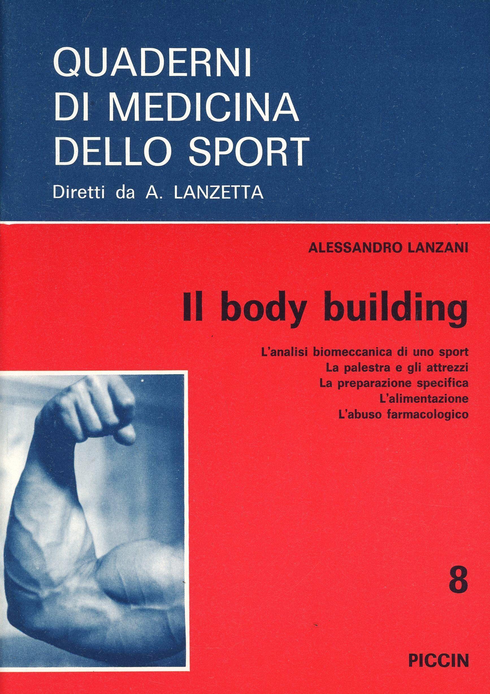 Il body building. L'analisi biomeccanica di uno sport, la palestra e gli attrezzi, la preparazione specifica, l'alimentazione, l'abuso farmacologico