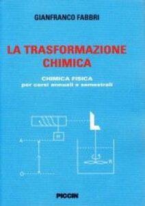 La trasformazione chimica. Chimica fisica per corsi annuali e semestrali