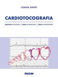 Cardiotocografia. Quando utilizzarla, come interpretarla, quali management - Luana Danti - copertina