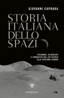 Storia italiana dello spazio. Visionari, scienziati e conquiste dal XIV secolo alla stazione lunare - Giovanni Caprara - copertina
