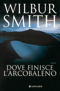 Foto Cover di Dove finisce l'arcobaleno, Libro di Wilbur Smith, edito da Longanesi