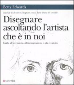 Foto Cover di Disegnare ascoltando l'artista che è in noi, Libro di Betty Edwards, edito da Longanesi