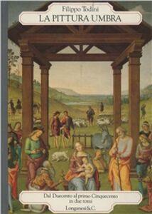 Libro La pittura umbra. Dal Duecento al primo Cinquecento Filippo Todini
