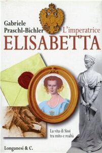 Libro L' imperatrice Elisabetta. La vita di Sissi tra mito e realtà Gabriele Praschl-Bichler