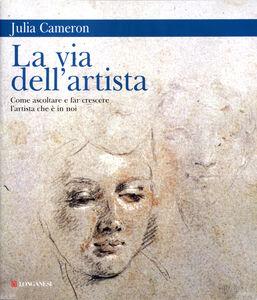 Foto Cover di La via dell'artista. Come ascoltare e far crescere l'artista che è in noi, Libro di Julia Cameron, edito da Longanesi