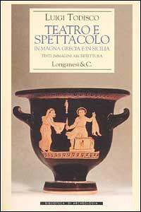 Libro Teatro e spettacolo in Magna Grecia e in Sicilia Luigi Todisco