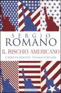 Foto Cover di Il rischio americano, Libro di Sergio Romano, edito da Longanesi