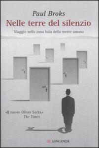 Foto Cover di Nelle terre del silenzio. Viaggio nella zona buia della mente umana, Libro di Paul Broks, edito da Longanesi