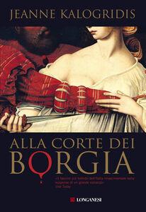 Foto Cover di Alla corte dei Borgia, Libro di Jeanne Kalogridis, edito da Longanesi