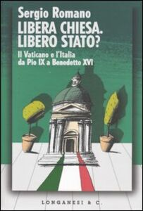 Foto Cover di Libera Chiesa. Libero Stato? Il Vaticano e l'Italia da Pio IX a Benedetto XVI, Libro di Sergio Romano, edito da Longanesi