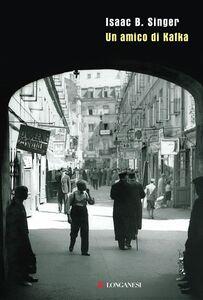 Foto Cover di Un amico di Kafka, Libro di Isaac B. Singer, edito da Longanesi