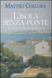 Libro L' isola senza ponte. Uomini e storie di Sicilia Matteo Collura