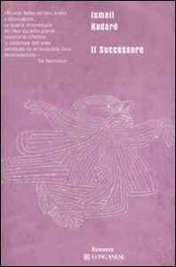Foto Cover di Il successore, Libro di Ismail Kadaré, edito da Longanesi