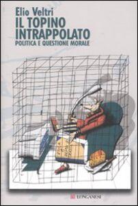 Foto Cover di Il topino intrappolato. Politica e questione morale, Libro di Elio Veltri, edito da Longanesi
