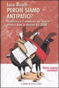 Libro Perché siamo antipatici. La sinistra e il complesso dei migliori prima e dopo le elezioni del 2008 Luca Ricolfi
