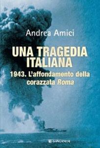 Libro Una tragedia italiana. 1943. L'affondamento della corazzata Roma Andrea Amici