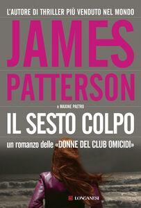 Foto Cover di Il sesto colpo, Libro di James Patterson,Maxine Paetro, edito da Longanesi