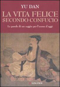 Foto Cover di La vita felice secondo Confucio, Libro di Dan Yu, edito da Longanesi