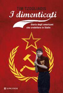 Foto Cover di I dimenticati. Storia degli americani che credettero a Stalin, Libro di Tim Tzouliadis, edito da Longanesi