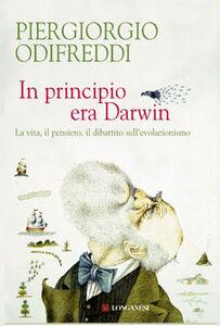 Foto Cover di In principio era Darwin. La vita, il pensiero, il dibattito sull'evoluzionismo, Libro di Piergiorgio Odifreddi, edito da Longanesi