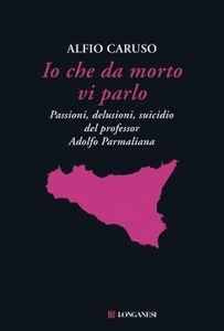 Foto Cover di Io che da morto vi parlo. Passioni, delusioni, suicidio del professor Adolfo Parmaliana, Libro di Alfio Caruso, edito da Longanesi