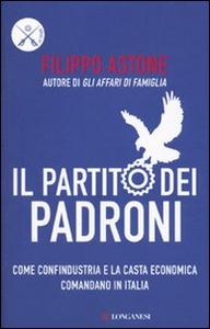 Libro Il partito dei padroni. Come Confindustria e la casta economica comandano in Italia Filippo Astone