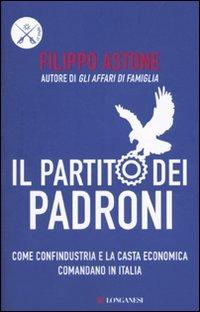 Il partito dei padroni. Come Confindustria e la casta economica comandano in Italia di Filippo Astone