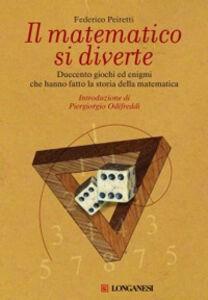 Libro Il matematico si diverte. Duecento giochi ed enigmi che hanno fatto la storia della matematica Federico Peiretti
