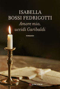 Libro Amore mio, uccidi Garibaldi Isabella Bossi Fedrigotti