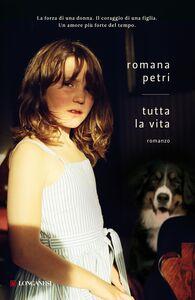 Libro Tutta la vita Romana Petri