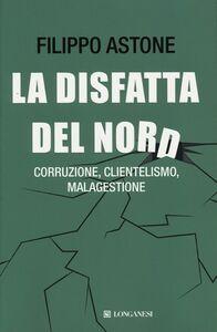 Foto Cover di La disfatta del Nord. Corruzione, clientelismo, malagestione, Libro di Filippo Astone, edito da Longanesi