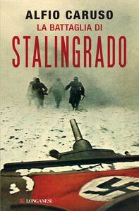 Foto Cover di La battaglia di Stalingrado, Libro di Alfio Caruso, edito da Longanesi