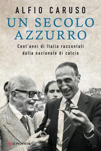 Libro Un secolo azzurro. Cent'anni di Italia raccontati dalla Nazionale di calcio Alfio Caruso