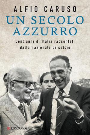 Un secolo azzurro. Cent'anni di Italia raccontati dalla Nazionale di calcio
