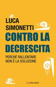 Foto Cover di Contro la decrescita. Perché rallentare non è la soluzione, Libro di Luca Simonetti, edito da Longanesi