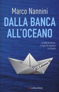 Foto Cover di Dalla banca all'oceano, Libro di Marco Nannini, edito da Longanesi