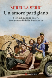 Un amore partigiano. Storia di Gianna e Neri, eroi scomodi della Resistenza