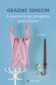 Foto Cover di L' amore è un progetto pericoloso, Libro di Graeme Simsion, edito da Longanesi