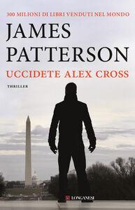 Foto Cover di Uccidete Alex Cross, Libro di James Patterson, edito da Longanesi