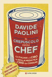 Libro Il crepuscolo degli chef. Gli italiani e il cibo tra bolla mediatica e crisi dei consumi Davide Paolini