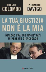 Libro La tua giustizia non è la mia. Dialogo fra due magistrati in perenne disaccordo Gherardo Colombo , Piercamillo Davigo