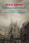Libro A Milano nasce l'Italia. Le Cinque Giornate che hanno cambiato la nostra storia Alfio Caruso