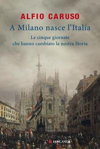 A Milano nasce l'Italia. Le Cinque Giornate che hanno cambiato la nostra storia - Alfio Caruso - copertina