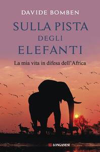 Sulla pista degli elefanti. La mia vita in difesa dell'Africa - Davide Bomben - copertina
