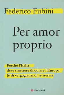 Per amor proprio. Perché l'Italia deve smettere di odiare l'Europa (e di vergognarsi di sé stessa) - Federico Fubini - ebook