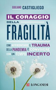 Il coraggio della fragilità. Come affrontare il trauma della pandemia e convivere con un tempo incerto - Giuliano Castigliego - ebook